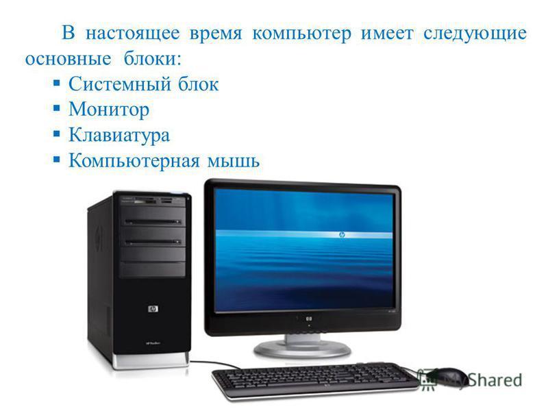 В настоящее время компьютер имеет следующие основные блоки: Системный блок Монитор Клавиатура Компьютерная мышь