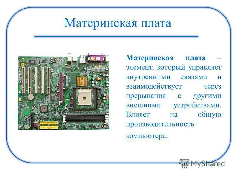 Материнская плата Материнская плата – элемент, который управляет внутренними связями и взаимодействует через прерывания с другими внешними устройствами. Влияет на общую производительность компьютера.