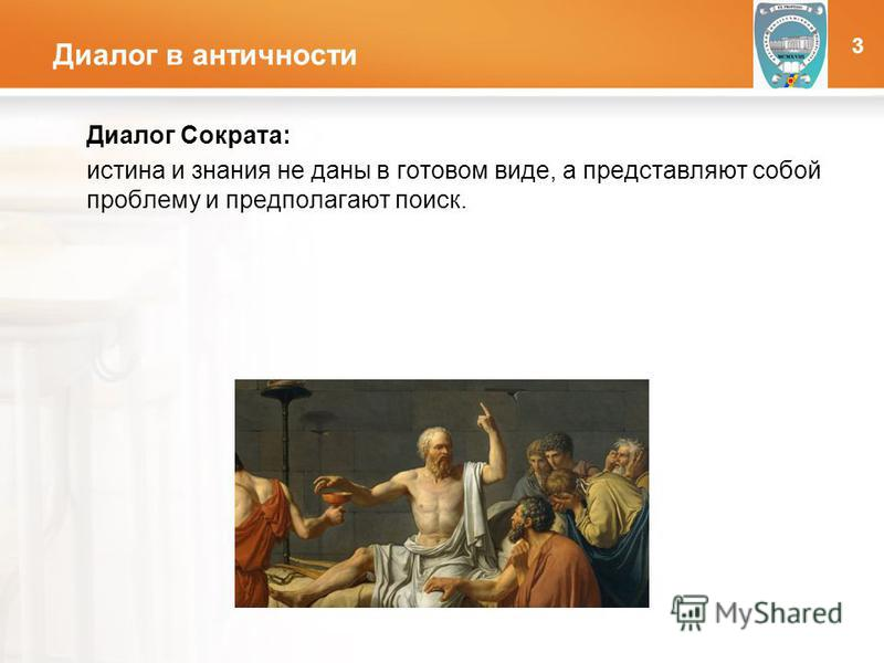 LOGO Диалог в античности Диалог Сократа: истина и знания не даны в готовом виде, а представляют собой проблему и предполагают поиск. 3