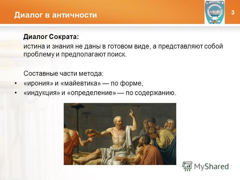 LOGO Диалог в античности Диалог Сократа: истина и знания не даны в готовом виде, а представляют собой проблему и предполагают поиск. Составные части метода: «ирония» и «майевтика» по форме, «индукция» и «определение» по содержанию. 3