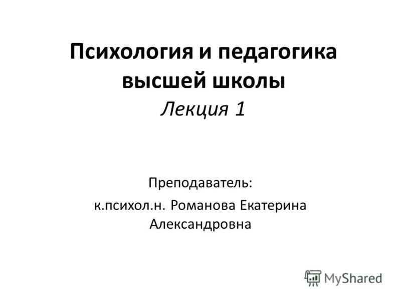 Психология и педагогика высшей школы Лекция 1 Преподаватель: к.психол.н. Романова Екатерина Александровна