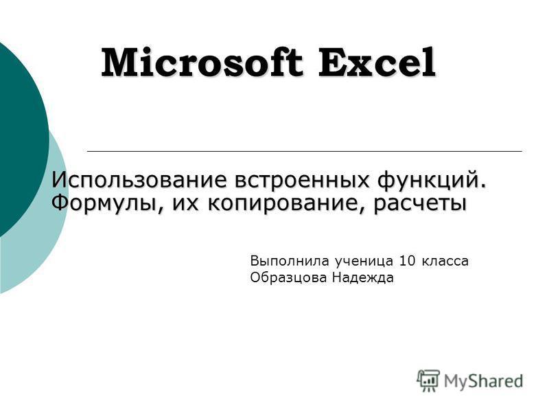 Microsoft Excel Использование встроенных функций. Формулы, их копирование, расчеты Выполнила ученица 10 класса Образцова Надежда