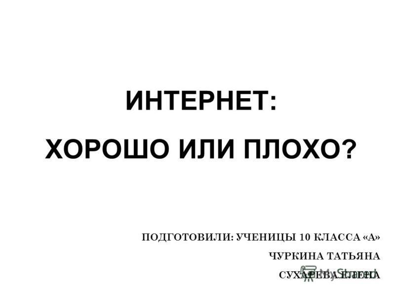 ИНТЕРНЕТ: ХОРОШО ИЛИ ПЛОХО? ПОДГОТОВИЛИ: УЧЕНИЦЫ 10 КЛАССА «А» ЧУРКИНА ТАТЬЯНА СУХАРЕВА ЕЛЕНА
