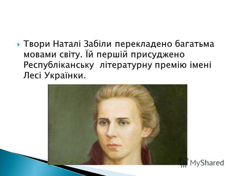 Твори Наталі Забіли перекладено багатьма мовами світу. Їй першій присуджено Республіканську літературну премію імені Лесі Українки.