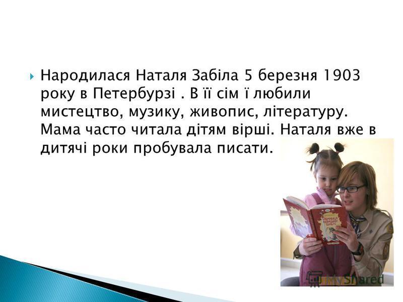 Народилася Наталя Забіла 5 березня 1903 року в Петербурзі. В її сім ї любили мистецтво, музику, живопис, літературу. Мама часто читала дітям вірші. Наталя вже в дитячі роки пробувала писати.