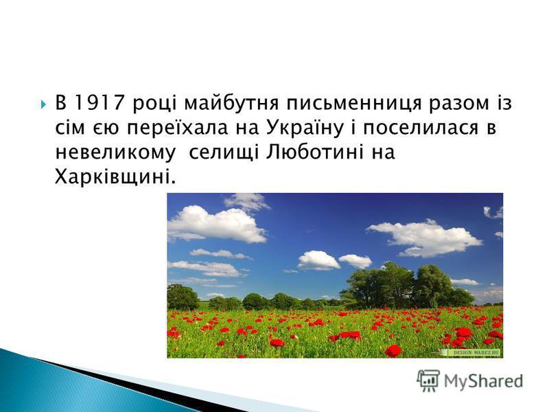 В 1917 році майбутня письменниця разом із сім єю переїхала на Україну і поселилася в невеликому селищі Люботині на Харківщині.