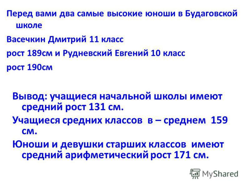 Перед вами два самые высокие юноши в Будаговской школе Васечкин Дмитрий 11 класс рост 189 см и Рудневский Евгений 10 класс рост 190 см Вывод: учащиеся начальной школы имеют средний рост 131 см. Учащиеся средних классов в – среднем 159 см. Юноши и дев
