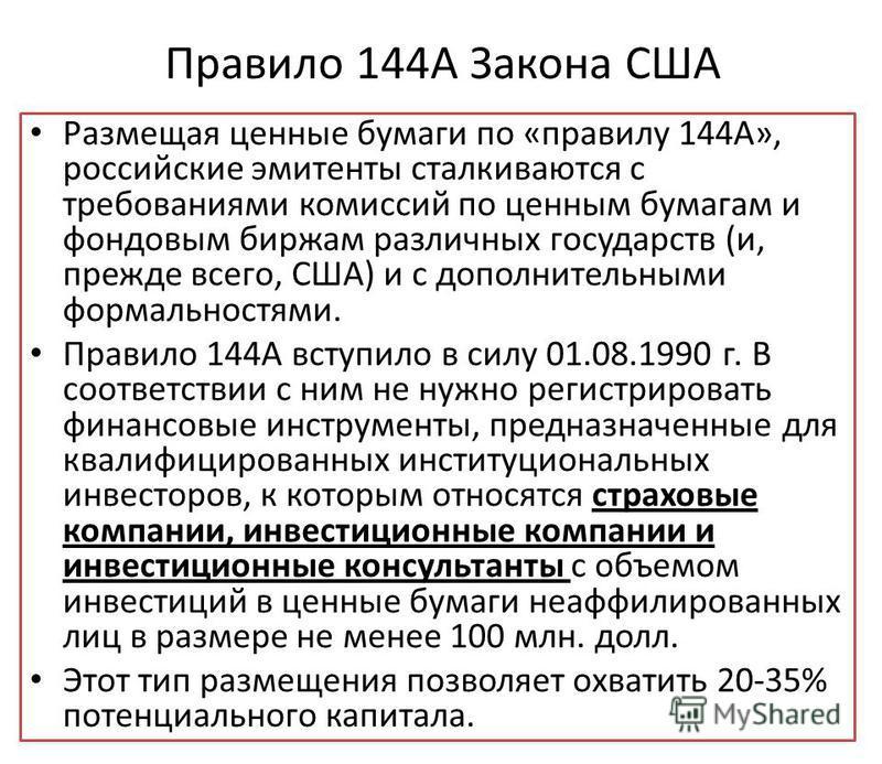 Правило 144А Закона США Размещая ценные бумаги по «правилу 144А», российские эмитенты сталкиваются с требованиями комиссий по ценным бумагам и фондовым биржам различных государств (и, прежде всего, США) и с дополнительными формальностями. Правило 144