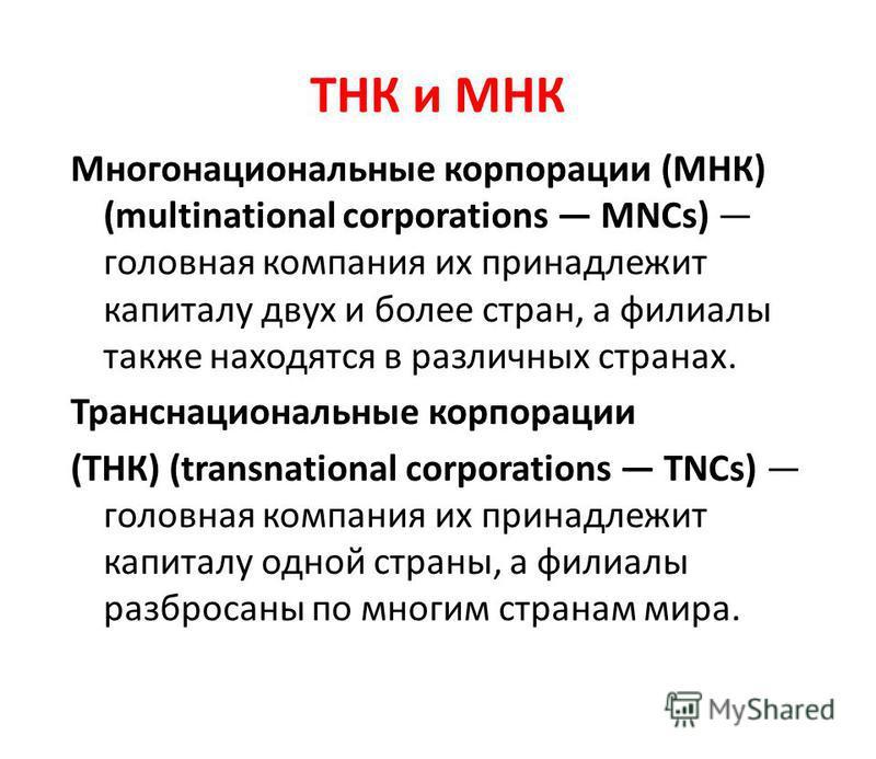Многонациональные корпорации (МНК) (multinational corporations MNCs) головная компания их принадлежит капиталу двух и более стран, а филиалы также находятся в различных странах. Транснациональные корпорации (ТНК) (transnational corporations TNCs) гол