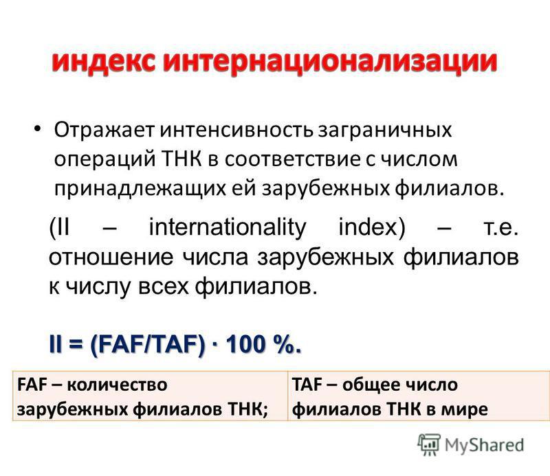 Отражает интенсивность заграничных операций ТНК в соответствие с числом принадлежащих ей зарубежных филиалов. (II – internationality index) – т.е. отношение числа зарубежных филиалов к числу всех филиалов. II = (FAF/TAF) · 100 %. FAF – количество зар