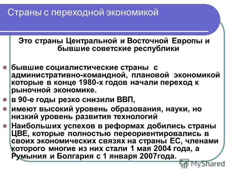 Страны с переходной экономикой Это страны Центральной и Восточной Европы и бывшие советские республики бывшие социалистические страны с административно-командной, плановой экономикой которые в конце 1980-х годов начали переход к рыночной экономике. в