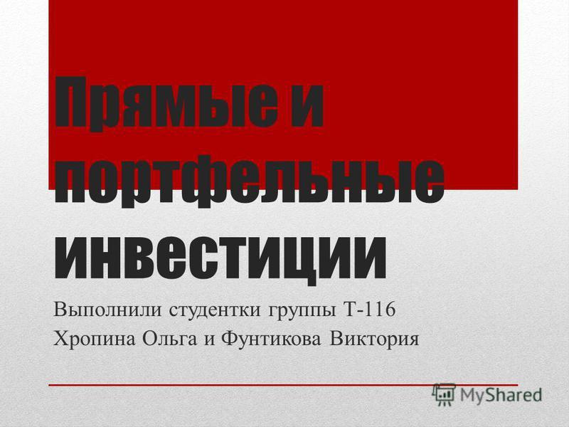 Прямые и портфельные инвестицели Выполнили студентки группы Т-116 Хропина Ольга и Фунтикова Виктория