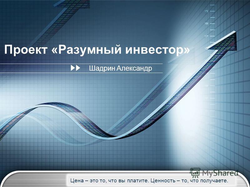 LOGO Проект «Разумный инвестор» Шадрин Александр Цена – это то, что вы платите. Ценность – то, что получаете.