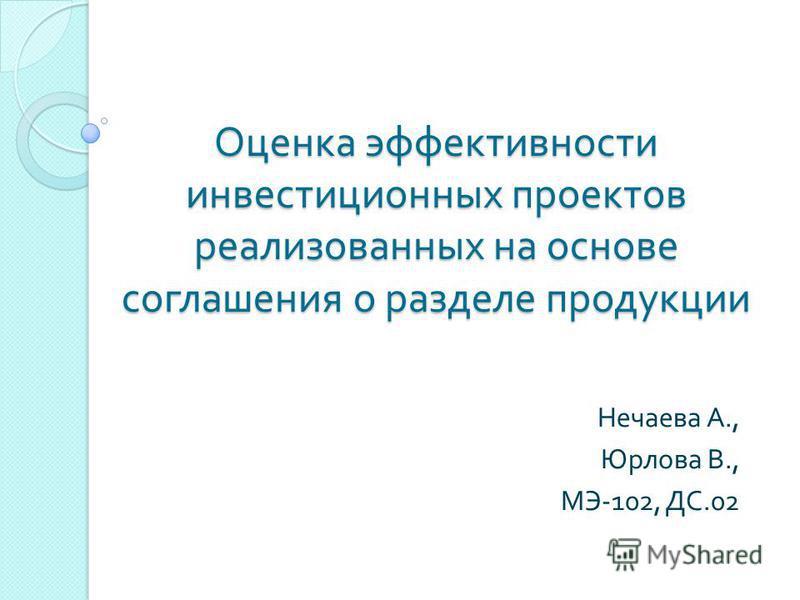 Оценка эффективности инвестиционных проектов реализованных на основе соглашения о разделе продукции Нечаева А., Юрлова В., МЭ -102, ДС.02