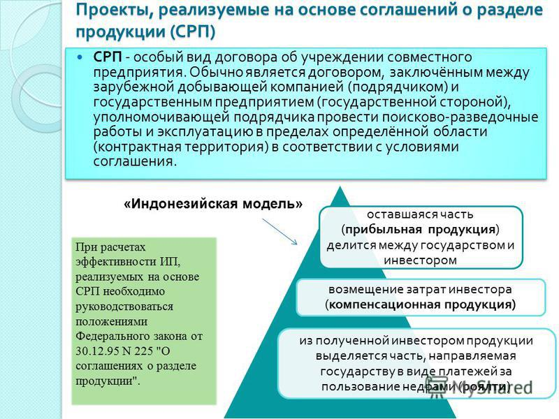 Проекты, реализуемые на основе соглашений о разделе продукции ( СРП ) СРП - особый вид договора об учреждении совместного предприятия. Обычно является договором, заключённым между зарубежной добывающей компанией ( подрядчиком ) и государственным пред