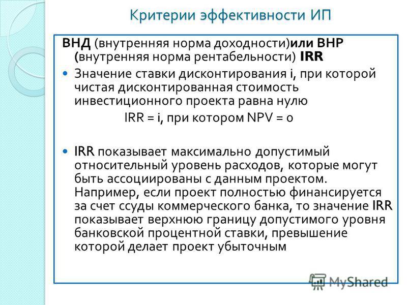 Критерии эффективности ИП ВНД ( внутренняя норма доходности ) или ВНР ( внутренняя норма рентабельности ) IRR Значение ставки дисконтирования i, при которой чистая дисконтированная стоимость инвестиционного проекта равна нулю IRR = i, при котором NPV