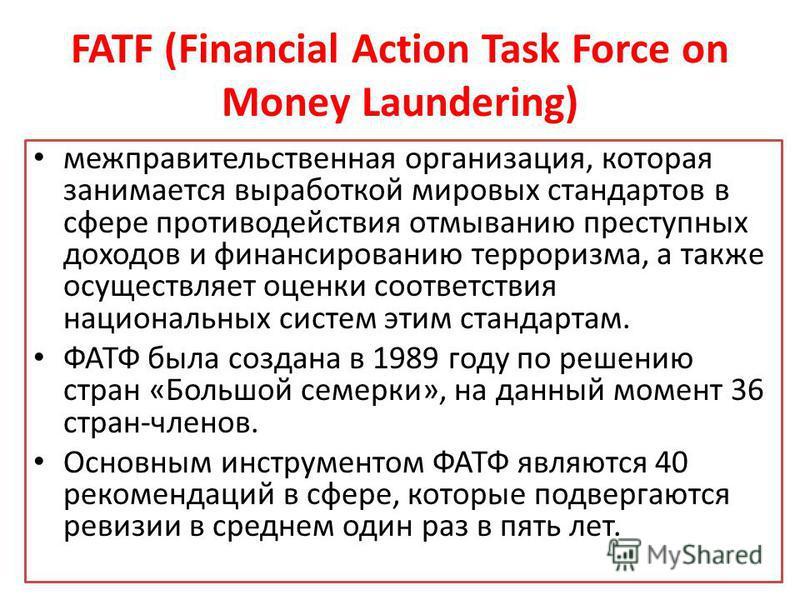 FATF (Financial Action Task Force on Money Laundering) межправительственная организация, которая занимается выработкой мировых стандартов в сфере противодействия отмыванию преступных доходов и финансированию терроризма, а также осуществляет оценки со