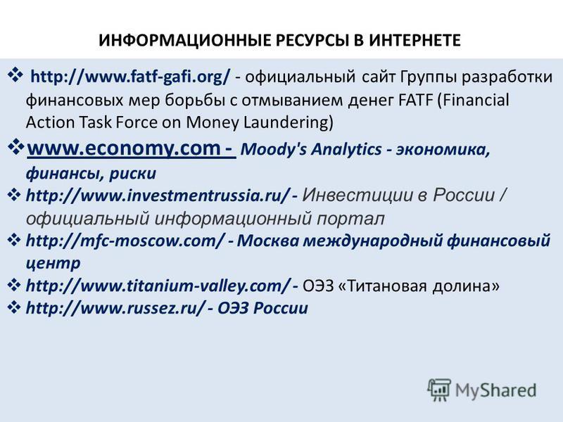 ИНФОРМАЦИОННЫЕ РЕСУРСЫ В ИНТЕРНЕТЕ http://www.fatf-gafi.org/ - официальный сайт Группы разработки финансовых мер борьбы с отмыванием денег FATF (Financial Action Task Force on Money Laundering) www.economy.com - Moody's Analytics - экономика, финансы