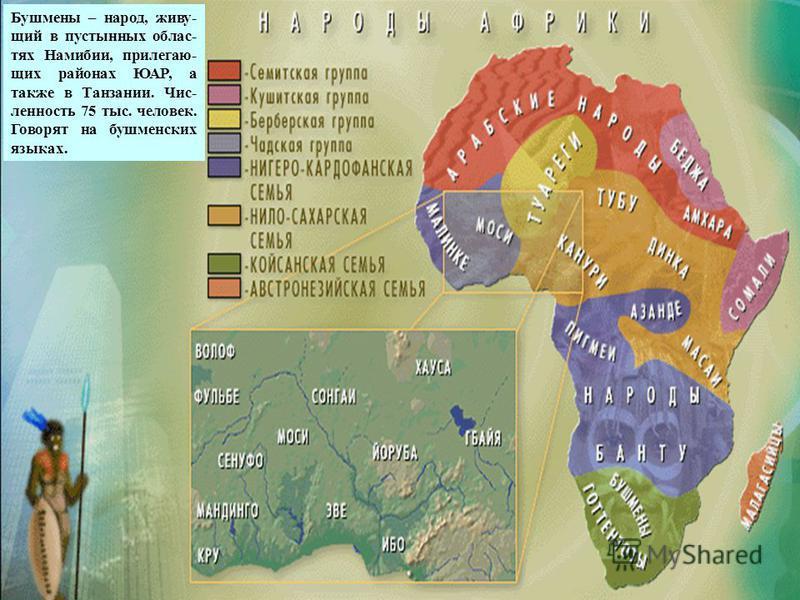 бушмены Бушмены – народ, живущий в пустынных областях Намибии, прилегающих районах ЮАР, а также в Танзании. Чис- ленность 75 тыс. человек. Говорят на бушменских языках.