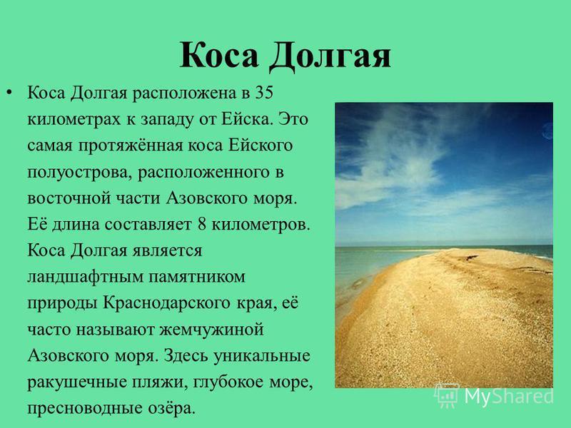 Коса Долгая Коса Долгая расположена в 35 километрах к западу от Ейска. Это самая протяжённая коса Ейского полуострова, расположенного в восточной части Азовского моря. Её длина составляет 8 километров. Коса Долгая является ландшафтным памятником прир