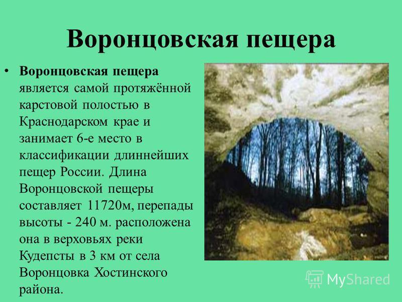 Воронцовская пещера Воронцовская пещера является самой протяжённой карстовой полостью в Краснодарском крае и занимает 6-е место в классификации длиннейших пещер России. Длина Воронцовской пещеры составляет 11720 м, перепады высоты - 240 м. расположен