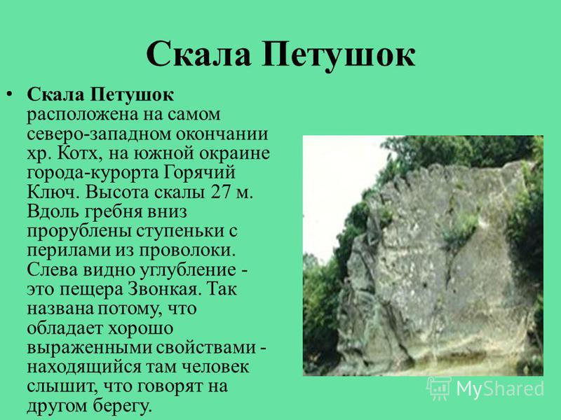 Скала Петушок Скала Петушок расположена на самом северо-западном окончании хр. Котх, на южной окраине города-курорта Горячий Ключ. Высота скалы 27 м. Вдоль гребня вниз прорублены ступеньки с перилами из проволоки. Слева видно углубление - это пещера