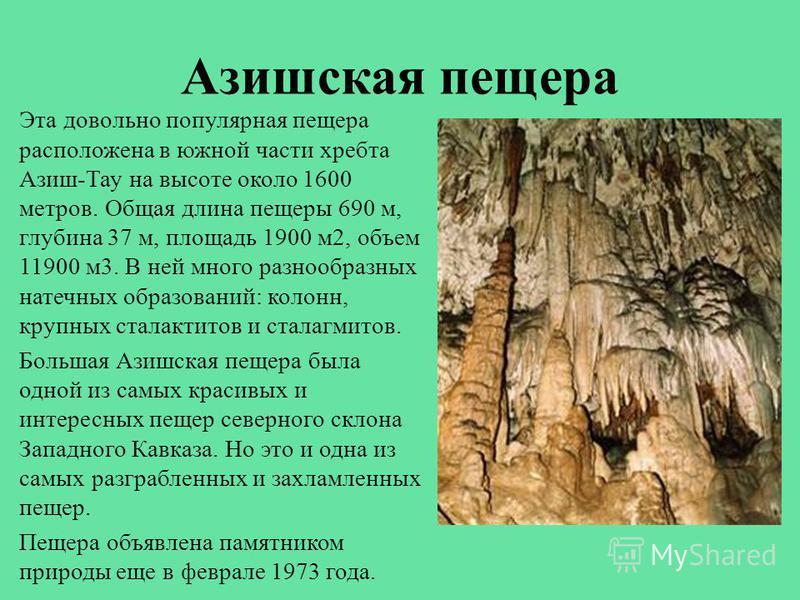 Азишская пещера Эта довольно популярная пещера расположена в южной части хребта Азиш-Тау на высоте около 1600 метров. Общая длина пещеры 690 м, глубина 37 м, площадь 1900 м 2, объем 11900 м 3. В ней много разнообразных натечных образований: колонн, к
