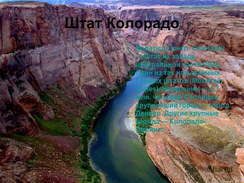 Штат Колорадо Колора́до (англ. Colorado) штат на западе центральной части США, один из так называемых Горных штатов (Mountain States). Население 4,3 млн. человек. Столица и крупнейший город город Денвер. Другие крупные города Колорадо- Спрингс