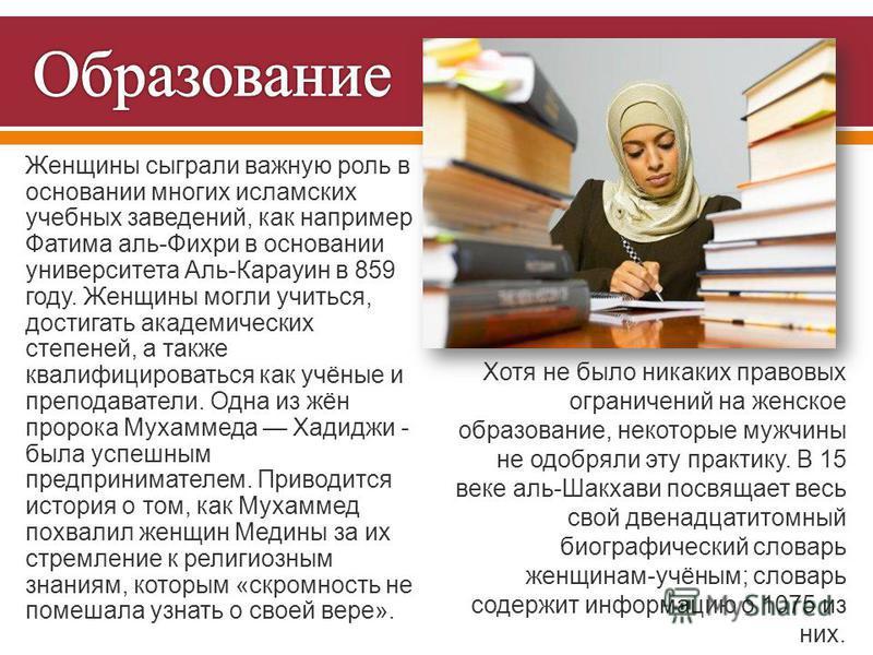 Женщины сыграли важную роль в основании многих исламских учебных заведений, как например Фатима аль - Фихри в основании университета Аль - Карауин в 859 году. Женщины могли учиться, достигать академических степеней, а также квалифицироваться как учён