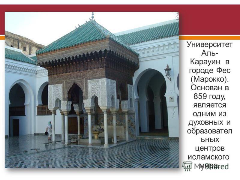 Университет Аль - Карауин в городе Фес ( Марокко ). Основан в 859 году, является одним из духовных и образовательных центров исламского мира.