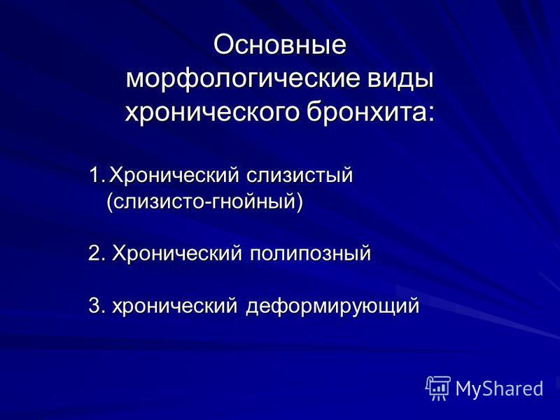 Основные морфологические виды хронического бронхита: 1. Хронический слизистый (слизисто-гнойный) (слизисто-гнойный) 2. Хронический полипозный 3. хронический деформирующий