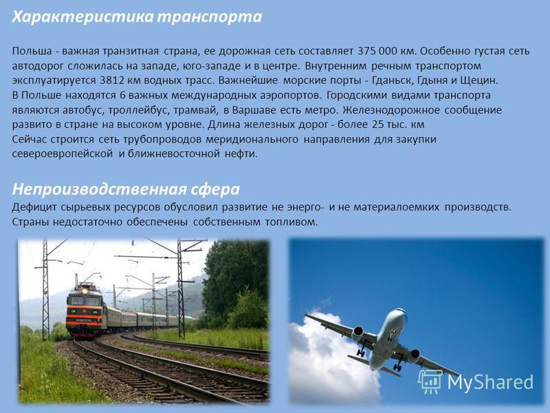 Характеристика транспорта Польша - важная транзитная страна, ее дорожная сеть составляет 375 000 км. Особенно густая сеть автодорог сложилась на западе, юго-западе и в центре. Внутренним речным транспортом эксплуатируется 3812 км водных трасс. Важней