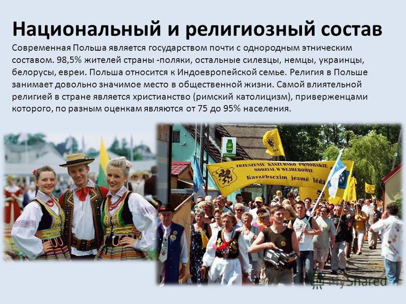 Национальный и религиозный состав Современная Польша является государством почти с однородным этническим составом. 98,5% жителей страны -поляки, остальные силезцы, немцы, украинцы, белорусы, евреи. Польша относится к Индоевропейской семье. Религия в