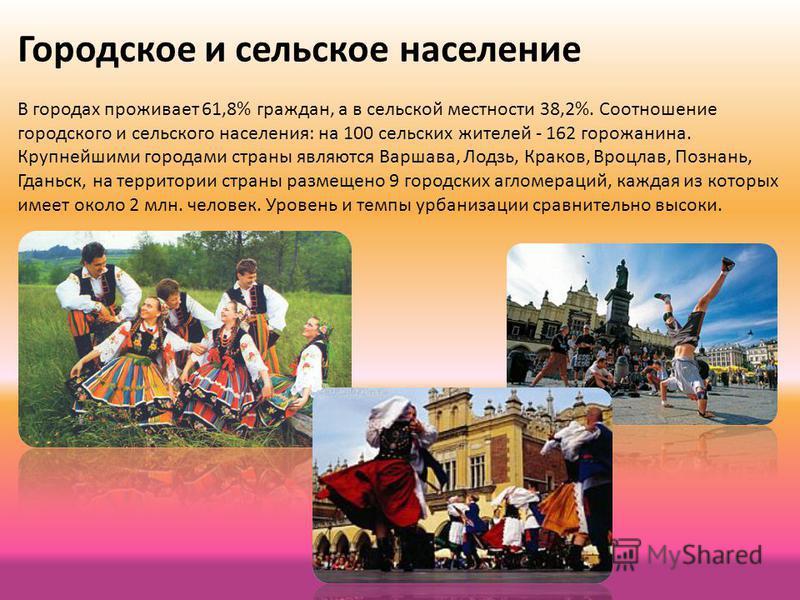 Городское и сельское население В городах проживает 61,8% граждан, а в сельской местности 38,2%. Соотношение городского и сельского населения: на 100 сельских жителей - 162 горожанина. Крупнейшими городами страны являются Варшава, Лодзь, Краков, Вроцл