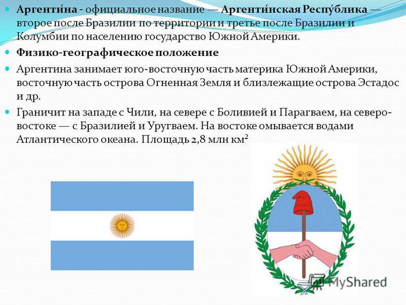 Аргенти́на - официальное название Аргенти́нская Респу́блика второе после Бразилии по территории и третье после Бразилии и Колумбии по населению государство Южной Америки. Физико-географическое положение Аргентина занимает юго-восточную часть материка