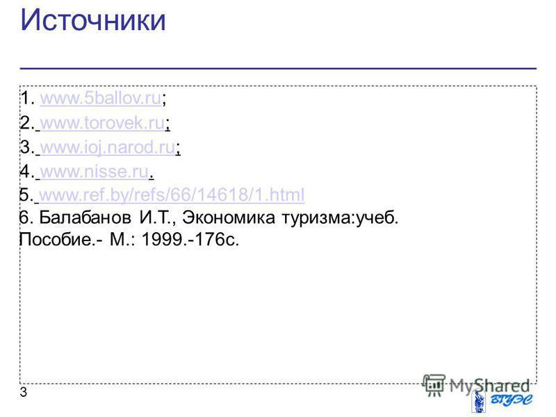 Источники 3 1. www.5ballov.ru;www.5ballov.ru 2. www.torovek.ru;www.torovek.ru 3. www.ioj.narod.ru;www.ioj.narod.ru 4. www.nisse.ru.www.nisse.ru 5. www.ref.by/refs/66/14618/1.htmlwww.ref.by/refs/66/14618/1. html 6. Балабанов И.Т., Экономика туризма:уч