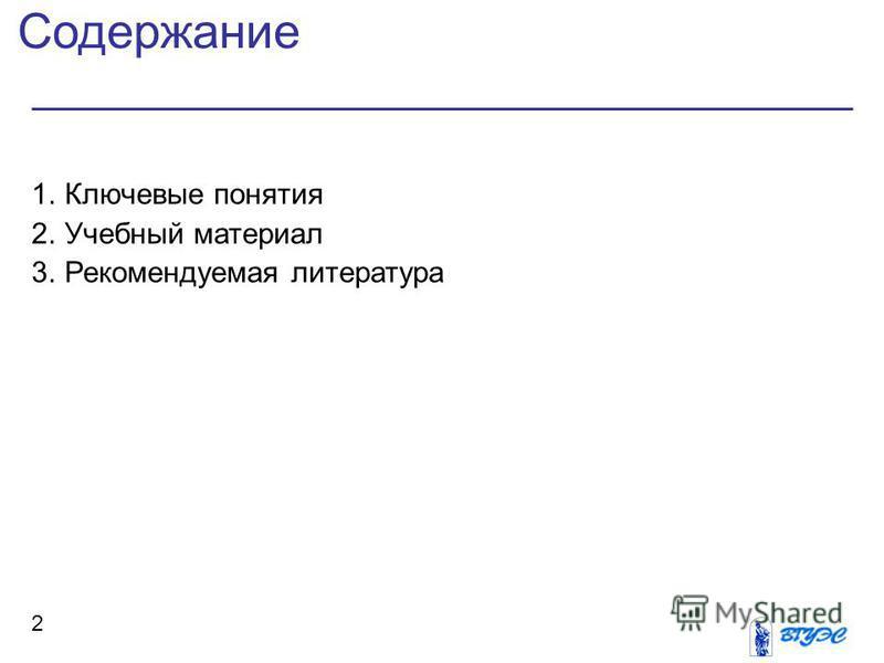 Содержание 2 1. Ключевые понятия 2. Учебный материал 3. Рекомендуемая литература