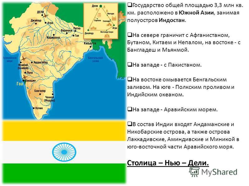Государство общей площадью 3,3 млн кв. км. расположено в Южной Азии, занимая полуостров Индостан. На севере граничит с Афганистаном, Бутаном, Китаем и Непалом, на востоке - с Бангладеш и Мьянмой. На западе - с Пакистаном. На востоке омывается Бенгаль