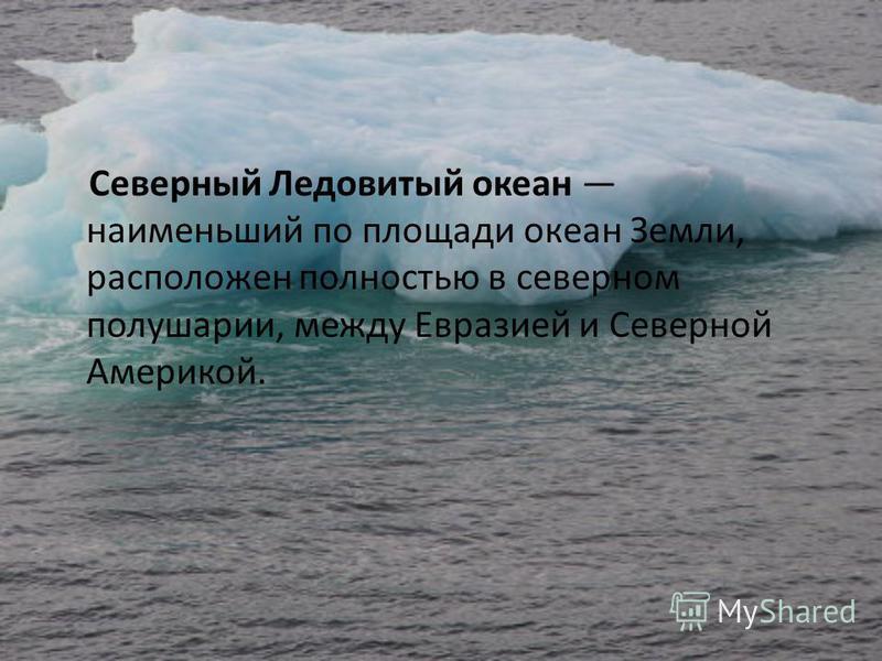 Северный Ледовитый океан наименьший по площади океан Земли, расположен полностью в северном полушарии, между Евразией и Северной Америкой.