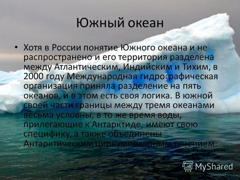 Южный океан Хотя в России понятие Южного океана и не распространено и его территория разделена между Атлантическим, Индийским и Тихим, в 2000 году Международная гидрографическая организация приняла разделение на пять океанов, и в этом есть своя логик