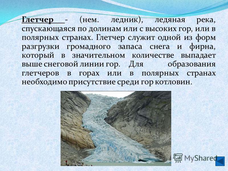 Глетчер - (нем. ледник), ледяная река, спускающаяся по долинам или с высоких гор, или в полярных странах. Глетчер служит одной из форм разгрузки громадного запаса снега и фирна, который в значительном количестве выпадает выше снеговой линии гор. Для