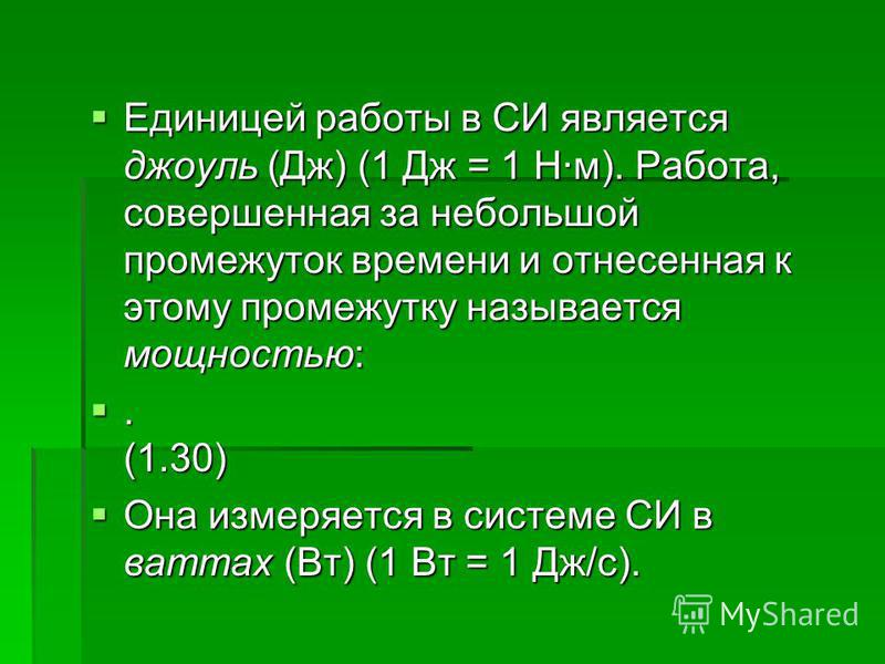 Единицей работы в СИ является джоуль (Дж) (1 Дж = 1 Н·м). Работа, совершенная за небольшой промежуток времени и отнесенная к этому промежутку называется мощностью: Единицей работы в СИ является джоуль (Дж) (1 Дж = 1 Н·м). Работа, совершенная за небол
