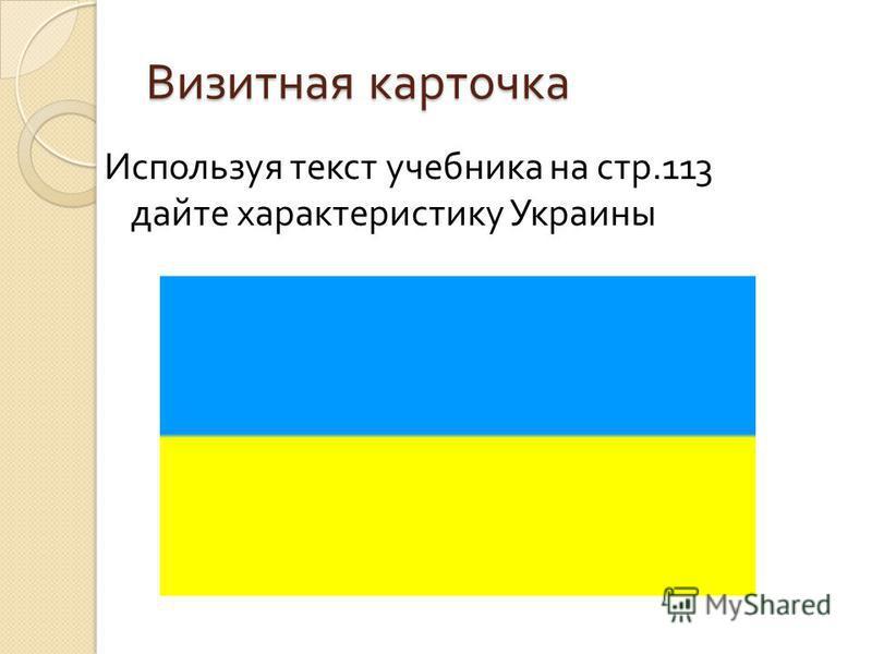Визитная карточка Используя текст учебника на стр.113 дайте характеристику Украины