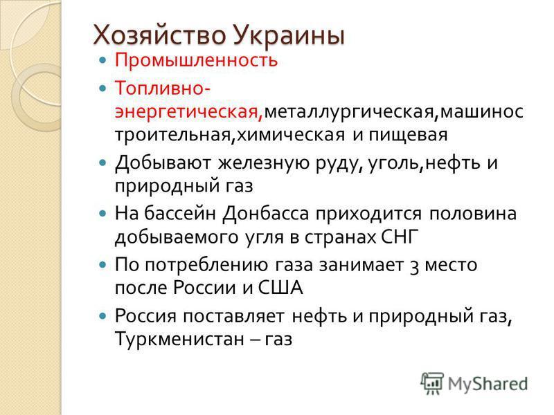 Хозяйство Украины Промышленность Топливно - энергетическая, металлургическая, машиностроительная, химическая и пищевая Добывают железную руду, уголь, нефть и природный газ На бассейн Донбасса приходится половина добываемого угля в странах СНГ По потр