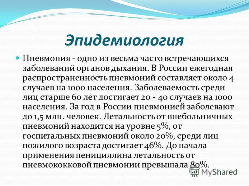 Эпидемиология Пневмония - одно из весьма часто встречающихся заболеваний органов дыхания. В России ежегодная распространенность пневмоний составляет около 4 случаев на 1000 населения. Заболеваемость среди лиц старше 60 лет достигает 20 - 40 случаев н