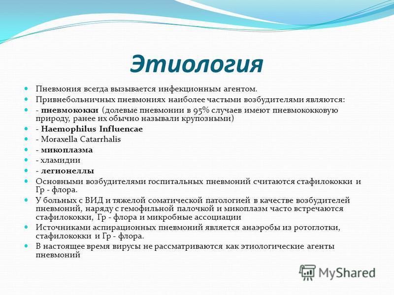 Этиология Пневмония всегда вызывается инфекционным агентом. Привнебольничних пневмониях наиболее частыми возбудителями являются: - пневмококки (долевые пневмонии в 95% случаев имеют пневмококковую природу, ранее их обычно называли крупозными) - Haemo