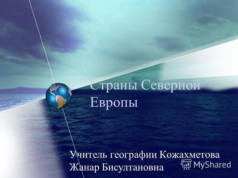 Страны Северной Европы Учитель географии Кожахметова Жанар Бисултановна