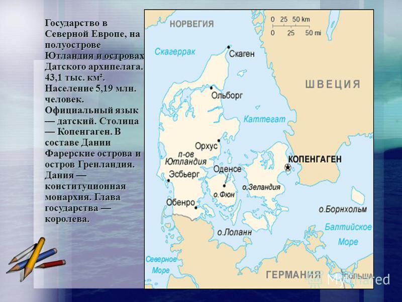 Государство в Северной Европе, на полуострове Ютлаииндия и островах Датского архипелага. 43,1 тыс. км². Население 5,19 млн. человек. Официальный язык датский. Столица Копенгаген. В составе Дании Фарерские острова и остров Гренлаииндия. Дания конститу