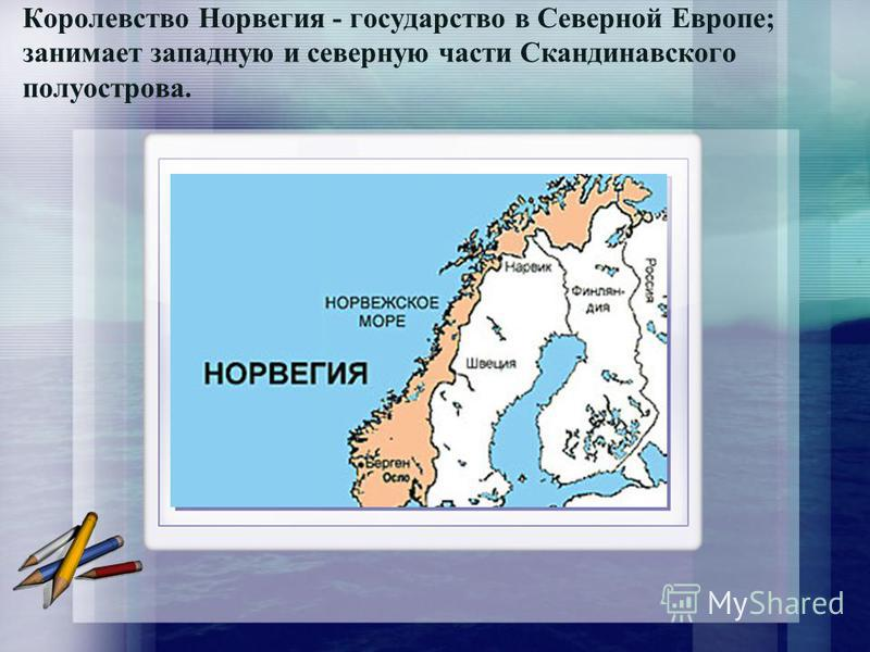 Королевство Норвегия - государство в Северной Европе; занимает западную и северную части Скандинавского полуострова.