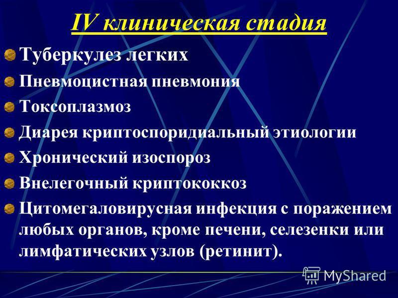 IV клиническая стадия Туберкулез легких Пневмоцистная пневмония Токсоплазмоз Диарея криптоспоридиальный этиологии Хронический изоспороз Внелегочный криптококкоз Цитомегаловирусная инфекция с поражением любых органов, кроме печени, селезенки или лимфа
